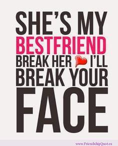 She's my bestfriend. Break her heart. I'll break your face. #friendship #friendshipquotes
