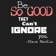 Are you being so good they can't ignore you?