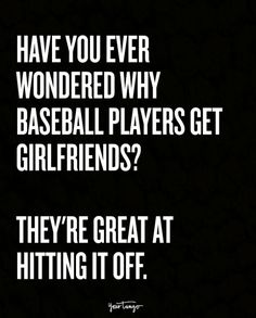 Have you ever wondered why baseball players get girlfriends? They're great a… Have you ever wondered why baseball players get girlfriends? They're great at hitting it off. Love Quotes For Girlfriend, Couples Quotes Love, Boyfriend Quotes, Couple Quotes, Romantic Quotes, Funny Baby Quotes, Super Funny Quotes, Funny Quotes For Teens, Corny Jokes