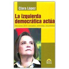 La izquierda democrática actúa – Clara López - Ediciones Aurora   http://www.librosyeditores.com/tiendalemoine/4228-la-izquierda-democratica-actua-elecciones-201-conceptos-entrevistas-documentos--9789589136737.html  Editores y distribuidores