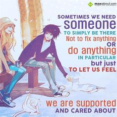 Sometimes we need someone  To simply be there  Not to fix anything  OR  Do anything in particular  But just to let us feel  We are supported and cared about!