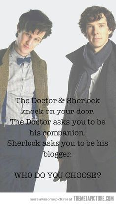 "Most important decision of your life… I run off to the TARDIS dragging Sherlock by his scarf, cos, as Queen said ""I Want It All""! :)"