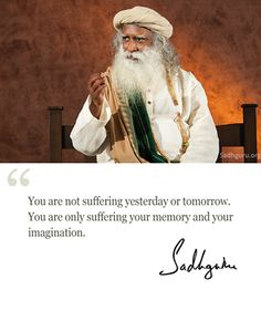 You are not #suffering #yesterday or #Tomorrow https://www.facebook.com/sadhguru/photos/a.10150200084024146.328027.20781959145/10153347827279146/?type=1&theater&utm_content=bufferb729e&utm_medium=social&utm_source=pinterest.com&utm_campaign=buffer #sadhguru