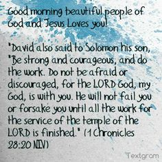 """Good morning beautiful people of God and Jesus Loves you!   """"David also said to Solomon his son, """"Be strong and courageous, and do the work. Do not be afraid or discouraged, for the LORD God, my God, is with you. He will not fail you or forsake you until all the work for the service of the temple of the LORD is finished."""" (1 Chronicles 28:20 NIV)"""