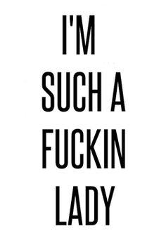 I´m such a fuckin' lady.
