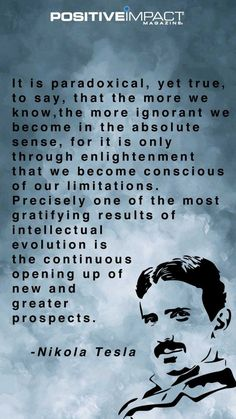 Nikola Tesla - it is only through enlightenment that we become conscious of our limitations. Precisely one of the most gratifying results of intellectual evolution is the continuous opening up of ew and greater prospects. www.schoolofawakening.net