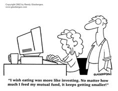 I wish eating was more like investing. No matter how much I feed my mutual fund, it keeps getting smaller!