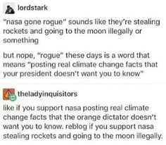 """""""nasa gone rogue"""" sounds like they're stealing rockets and going to the moon illegally or something but nope, """"rogue"""" these days is a word that means """"posting real climate change facts that your president doesn't want you to know"""" Etheladyinquisitors like Tumblr Stuff, Faith In Humanity, Text Posts, In This World, Equality, Feminism, Meant To Be, Shit Happens, Thoughts"""