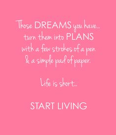 Those DREAMS you have... turn them into PLANS with a few strokes of a pen & a simple pad of paper.  Life is short...  START LIVING