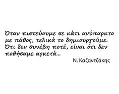 Greek quote by Nikos Kazantzakis: whenever we strongly believe in something that does not yet exists, we end up creating it. The things that did not happen are the things that we did not desire strongly enough. Witty Quotes, Sign Quotes, Inspirational Quotes, Great Words, Wise Words, Favorite Quotes, Best Quotes, Word Out, Interesting Quotes