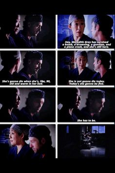 """Hey, Meredith Grey has survived a bomb, a drowning, a gunman, and a plane crash, and she's still here. She's gonna die when she', like, 90, old and warm in her bed. She's not gonna die today. Today, she's gonna be fine. She has to be."" Cristina to Derek; Grey's Anatomt season 9 finale"