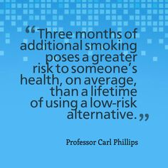 """""""Three months of additional smoking poses a greater risk to someone's health, on average, than a lifetime of using a low-risk alternative."""" - Professor Carl Phillips"""