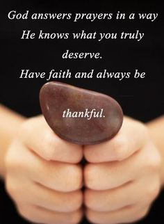 """""""God answers prayers in a way. He knows what you truly deserve. Have faith and always be thankful."""""""