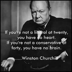 """""""If you're not a liberal at twenty, you have no heart. If you're not a conservative at forty, you have no brain."""" - Winston Churchill"""