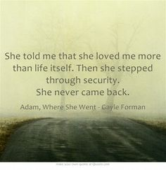 She told me that she loved me more than life itself. Then she stepped through security. She never came back. Adam, Where She Went - Gayle Forman