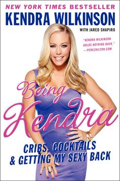 Being Kendra: Cribs, Cocktails & Getting My Sexy Back - Kendra Wilkinson with Jared Shapiro
