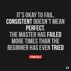 It's Okay To Fail. Consistent Doesn't Mean Perfect.