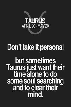 Don't take it personal but sometimes Taurus just want their time alone to do some soul searching and to clear their mind. Astrology Taurus, Zodiac Signs Taurus, Taurus Facts, My Zodiac Sign, Zodiac Facts, Horoscope Capricorn, Astrology Signs, Taurus Quotes, Zodiac Quotes