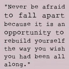 #Fuelisms : Never be afraid to fall apart because it is an opportunity to rebuild yourself the way you wish you had been all along.