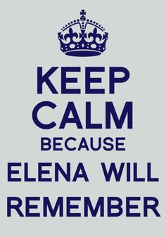 And nothing. Keep Calm Because Elena Will Remember. (The Vampire Diaries)
