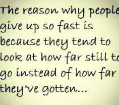 The reason why people give up so fast is because they tend to look at how far still to go instead of how far they've gotten.