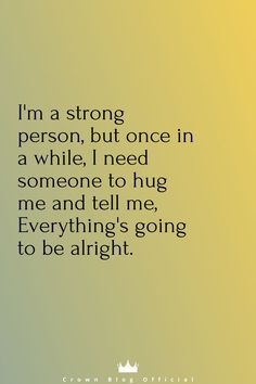 I'm a strong person, but once in a while, I need someone to hug me