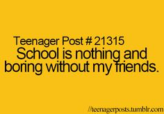 Teenager Posts#21315. Half of the time, that is what makes me want to school