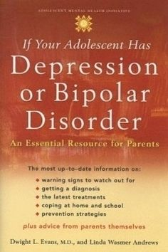 If Your Adolescent Has Depression or Bipolar Disorder: an Essential resource for Parents, by Dwight L. Evans & Linda Wasmer Andrews.