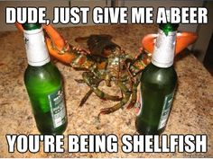 Dude just give me beer. You're being shellfish.