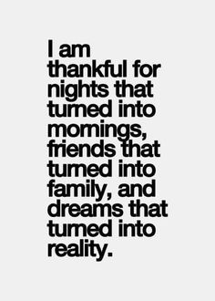 """I'm thankful for nights that turned into mornings, friends that turned into family and dreams that turned into reality"""