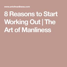 8 Reasons to Start Working Out | The Art of Manliness