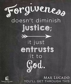 "Forgive for God's Justice Will Prevail. Romans 12:19, ""Dearly beloved, avenge not yourselves, but rather give place unto wrath: for it is written, Vengeance is mine; I will repay, saith the Lord."" - http://access-jesus.com/Romans/Romans_12_19_1"