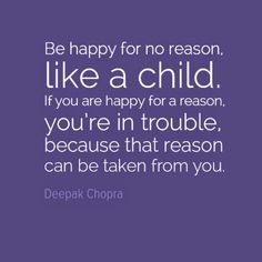 Be happy like a child.
