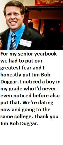 Confession:For my senior yearbook we had to put our greatest fear and I honestly put Jim Bob Duggar. I noticed a boy in my grade who I'd never even noticed before also put that. We're dating now and going to the same college. Thank you Jim Bob Duggar.