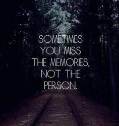 Sometimes You Miss The Memories Not The Person