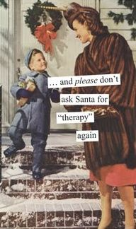 "Anne Taintor: ...and please don't ask Santa for ""therapy"" again."