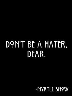 "When someone is being a ""hater"" please don't join in, be better than that. Insecurity is not cute."