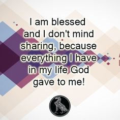 I am blessed and I don't mind sharing, because everything I have in my life God gave to me!