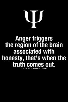 #Anger triggers the region of the brain associated with honesty, that's when the #truth comes out. ..........Then you have people who are honest without showing signs of anger.