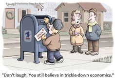 Don't laugh. You still believe in trickle-down economics.