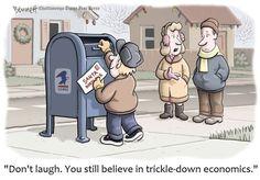 Don't laugh. You still believe in trickle-down economics.