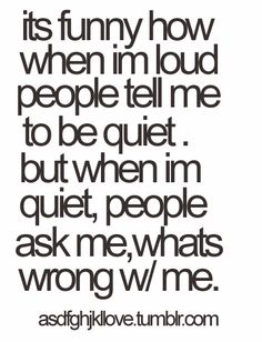It's funny how when Im loud, people tell me to be quiet. But when Im quiet, people ask me whats wrong with me