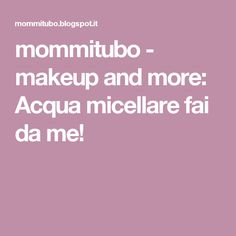 mommitubo - makeup and more: Acqua micellare fai da me!