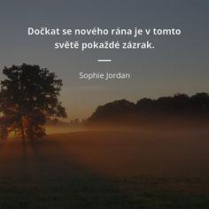 Dočkat se nového rána je v tomto světě pokaždé zázrak. Dreaming Of You, Wisdom, Mood, Motivation, Quotes, Quotations, Quote, Shut Up Quotes, Inspiration
