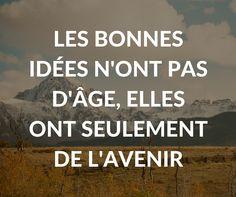 #citation : les bonnes idées n'ont pas d'âge, elles ont seulement de l'#avenir !