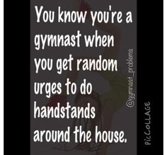 You know when u r a gymnast when do cartwheels in school,mall,stores,pizza shops,etc