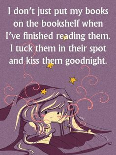 """I don't just put my books on the bookshelf when I've finished reading them. I tuck them in their spot and kiss them goodnight."""