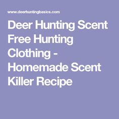 Deer Hunting Scent Free Hunting Clothing - Homemade Scent Killer Recipe
