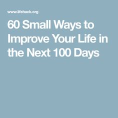 60 Small Ways to Improve Your Life in the Next 100 Days