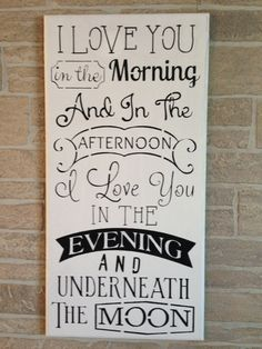 I love you in the morning, And in the afternoon, I love you in the evening and underneath the moon,baby shower gift,nursery,wedding decor